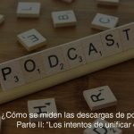 ¿Cómo se miden las descargas de podcasts? II: Los intentos de unificar criterios.