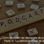 """¿Cómo se miden las descargas de podcasts? III: La definición """"oficial"""" de descarga."""