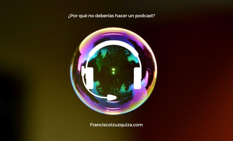 por qué no deberías hacer un podcast francisco izuzquiza burbuja
