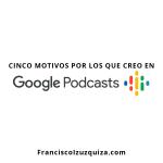Cinco motivos por los que creo en Google Podcasts.